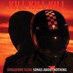 Singapore Sling – Kill Kill Kill (Songs About Nothing) (2017) 320 kbps