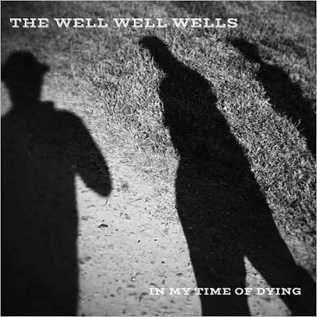 The Well Well Wells - In My Time Of Dying (2017) 320 kbps