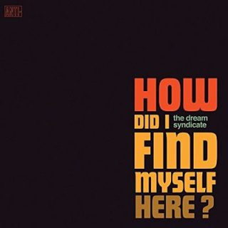 The Dream Syndicate - How Did I Find Myself Here? (2017) 320 kbps