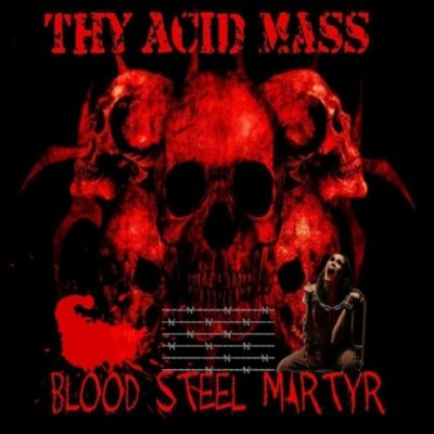 Thy Acid Mass - Blood Steel Martyr (2019)
