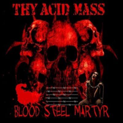 Thy Acid Mass - Blood Steel Martyr (2019)