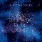 The Grand Machine - Beneath This Wide Blue Dome (2019) 320 kbps